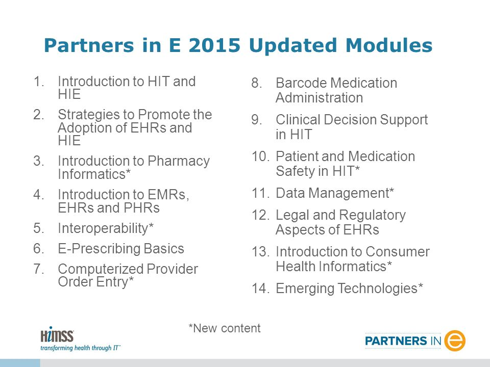 Partners in E 2015 Updated Modules *New content 1.Introduction to HIT and HIE 2.Strategies to Promote the Adoption of EHRs and HIE 3.Introduction to Pharmacy Informatics* 4.Introduction to EMRs, EHRs and PHRs 5.Interoperability* 6.E-Prescribing Basics 7.Computerized Provider Order Entry* 8.Barcode Medication Administration 9.Clinical Decision Support in HIT 10.Patient and Medication Safety in HIT* 11.Data Management* 12.Legal and Regulatory Aspects of EHRs 13.Introduction to Consumer Health Informatics* 14.Emerging Technologies*