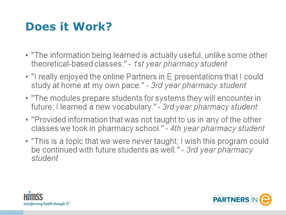 The information being learned is actually useful, unlike some other theoretical-based classes. - 1st year pharmacy student I really enjoyed the online Partners in E presentations that I could study at home at my own pace. - 3rd year pharmacy student The modules prepare students for systems they will encounter in future; I learned a new vocabulary. - 3rd year pharmacy student Provided information that was not taught to us in any of the other classes we took in pharmacy school. - 4th year pharmacy student This is a topic that we were never taught; I wish this program could be continued with future students as well. - 3rd year pharmacy student Does it Work