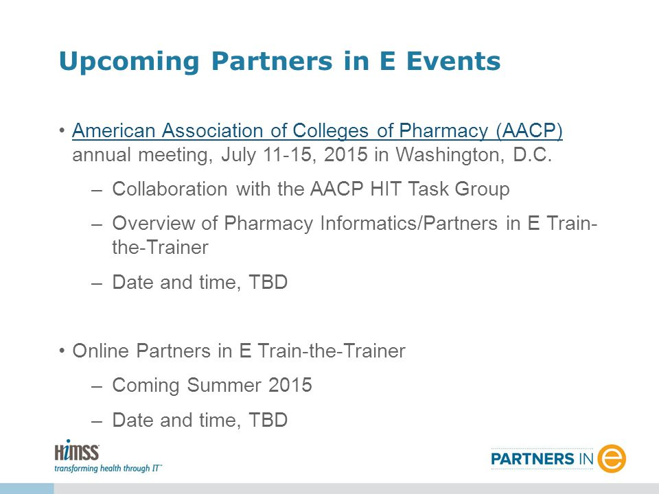 American Association of Colleges of Pharmacy (AACP) annual meeting, July 11-15, 2015 in Washington, D.C.American Association of Colleges of Pharmacy (AACP) –Collaboration with the AACP HIT Task Group –Overview of Pharmacy Informatics/Partners in E Train- the-Trainer –Date and time, TBD Online Partners in E Train-the-Trainer –Coming Summer 2015 –Date and time, TBD Upcoming Partners in E Events