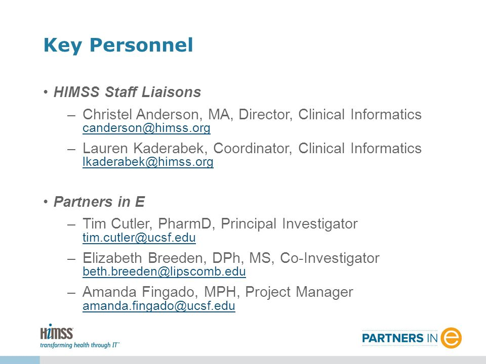 HIMSS Staff Liaisons –Christel Anderson, MA, Director, Clinical Informatics canderson@himss.org canderson@himss.org –Lauren Kaderabek, Coordinator, Clinical Informatics lkaderabek@himss.org lkaderabek@himss.org Partners in E –Tim Cutler, PharmD, Principal Investigator tim.cutler@ucsf.edu tim.cutler@ucsf.edu –Elizabeth Breeden, DPh, MS, Co-Investigator beth.breeden@lipscomb.edu beth.breeden@lipscomb.edu –Amanda Fingado, MPH, Project Manager amanda.fingado@ucsf.edu amanda.fingado@ucsf.edu Key Personnel