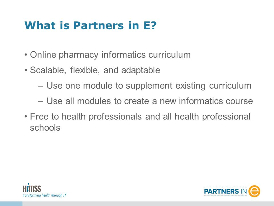 Online pharmacy informatics curriculum Scalable, flexible, and adaptable –Use one module to supplement existing curriculum –Use all modules to create a new informatics course Free to health professionals and all health professional schools What is Partners in E?