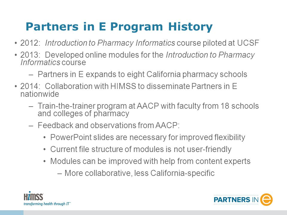 2012: Introduction to Pharmacy Informatics course piloted at UCSF 2013: Developed online modules for the Introduction to Pharmacy Informatics course –Partners in E expands to eight California pharmacy schools 2014: Collaboration with HIMSS to disseminate Partners in E nationwide –Train-the-trainer program at AACP with faculty from 18 schools and colleges of pharmacy –Feedback and observations from AACP: PowerPoint slides are necessary for improved flexibility Current file structure of modules is not user-friendly Modules can be improved with help from content experts –More collaborative, less California-specific Partners in E Program History