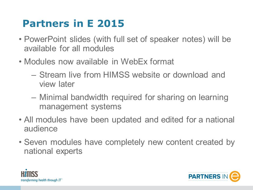 PowerPoint slides (with full set of speaker notes) will be available for all modules Modules now available in WebEx format –Stream live from HIMSS website or download and view later –Minimal bandwidth required for sharing on learning management systems All modules have been updated and edited for a national audience Seven modules have completely new content created by national experts Partners in E 2015