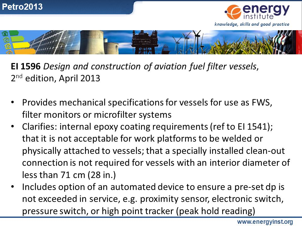 knowledge, skills and good practice www.energyinst.org EI 1596 Design and construction of aviation fuel filter vessels, 2 nd edition, April 2013 Provi