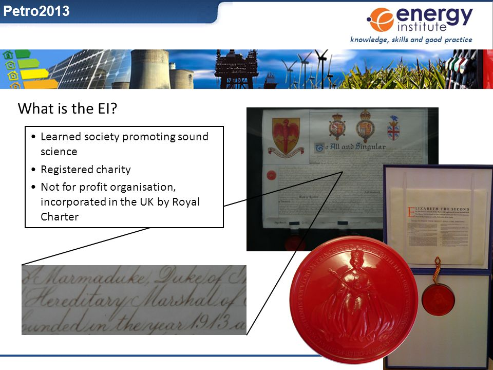knowledge, skills and good practice www.energyinst.org What is the EI? Learned society promoting sound science Registered charity Not for profit organ