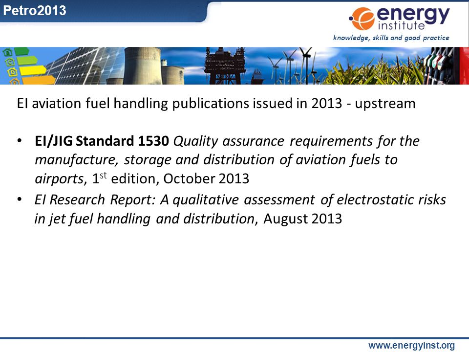 knowledge, skills and good practice www.energyinst.org EI aviation fuel handling publications issued in 2013 - upstream EI/JIG Standard 1530 Quality a