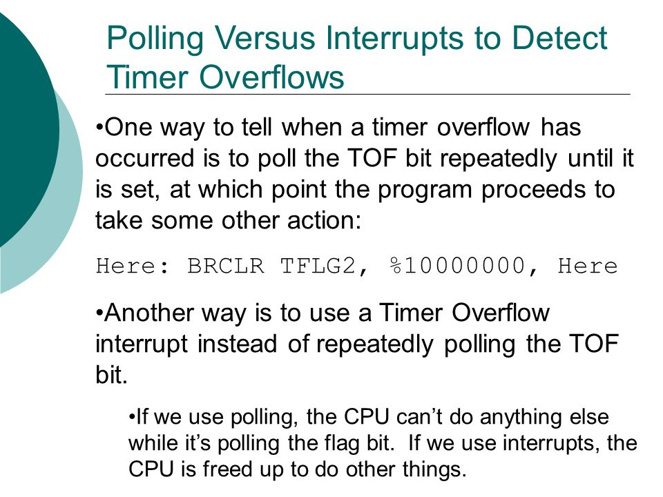 One way to tell when a timer overflow has occurred is to poll the TOF bit repeatedly until it is set, at which point the program proceeds to take some other action: Here: BRCLR TFLG2, %10000000, Here Another way is to use a Timer Overflow interrupt instead of repeatedly polling the TOF bit.