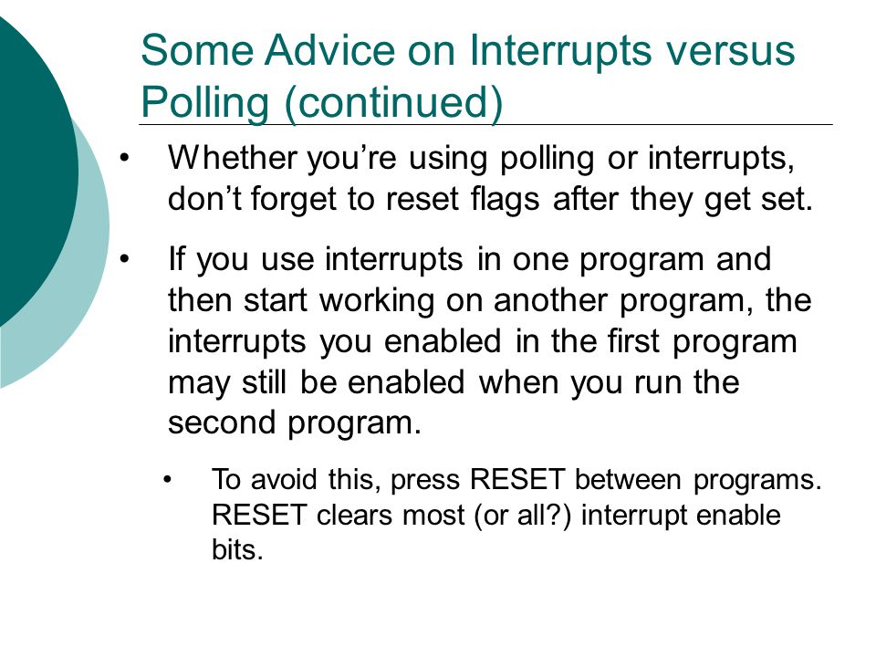 Some Advice on Interrupts versus Polling (continued) Whether you're using polling or interrupts, don't forget to reset flags after they get set.