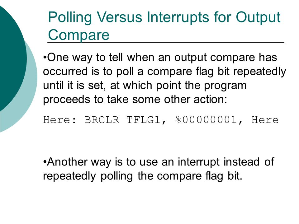 One way to tell when an output compare has occurred is to poll a compare flag bit repeatedly until it is set, at which point the program proceeds to take some other action: Here: BRCLR TFLG1, %00000001, Here Another way is to use an interrupt instead of repeatedly polling the compare flag bit.