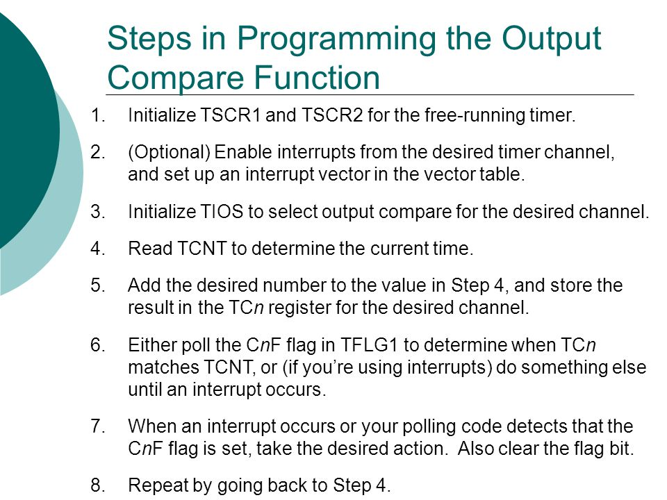 Steps in Programming the Output Compare Function 1.Initialize TSCR1 and TSCR2 for the free-running timer.