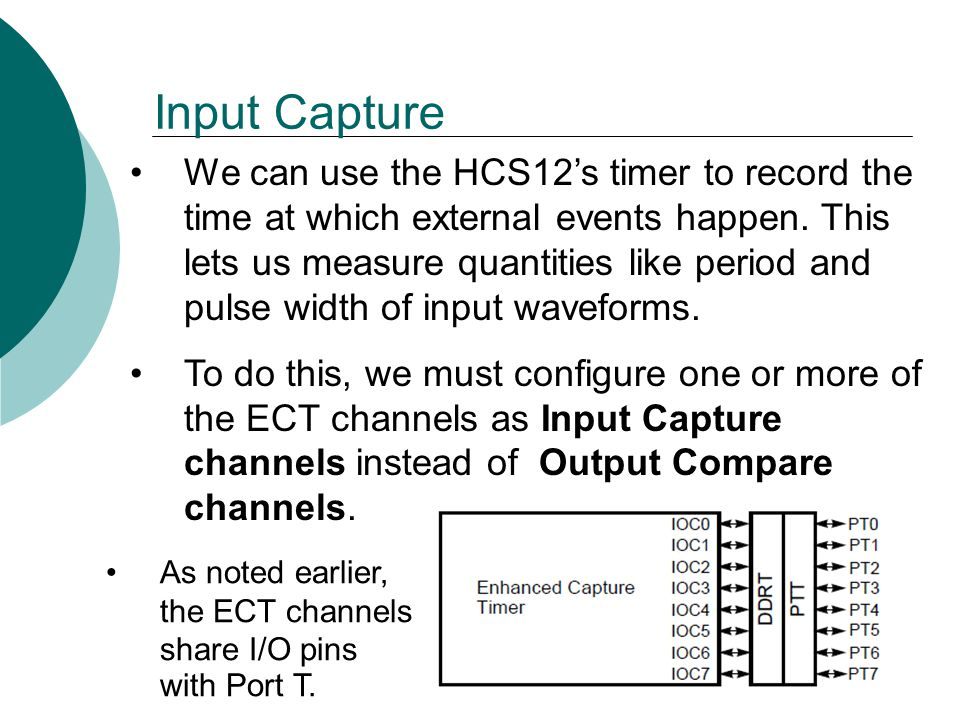 Input Capture We can use the HCS12's timer to record the time at which external events happen.
