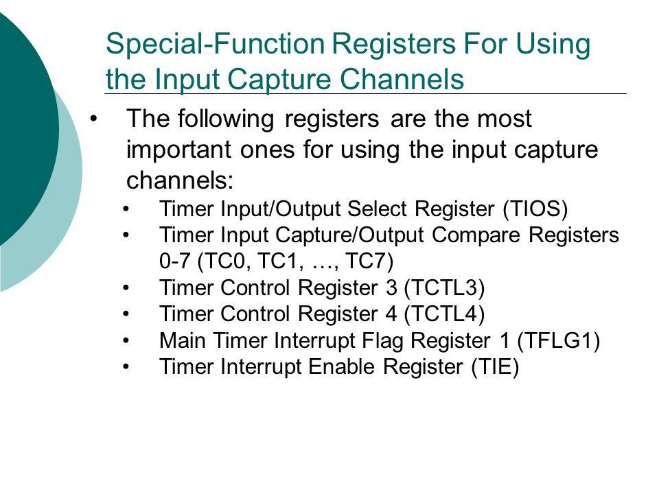 Special-Function Registers For Using the Input Capture Channels The following registers are the most important ones for using the input capture channels: Timer Input/Output Select Register (TIOS) Timer Input Capture/Output Compare Registers 0-7 (TC0, TC1, …, TC7) Timer Control Register 3 (TCTL3) Timer Control Register 4 (TCTL4) Main Timer Interrupt Flag Register 1 (TFLG1) Timer Interrupt Enable Register (TIE)