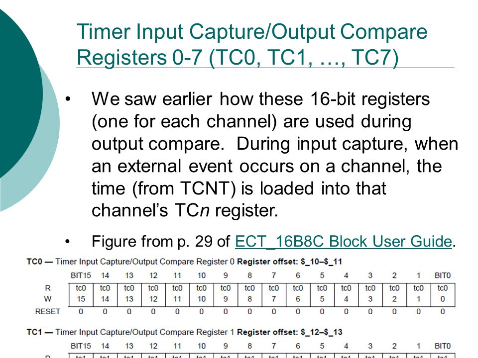 Timer Input Capture/Output Compare Registers 0-7 (TC0, TC1, …, TC7) We saw earlier how these 16-bit registers (one for each channel) are used during output compare.