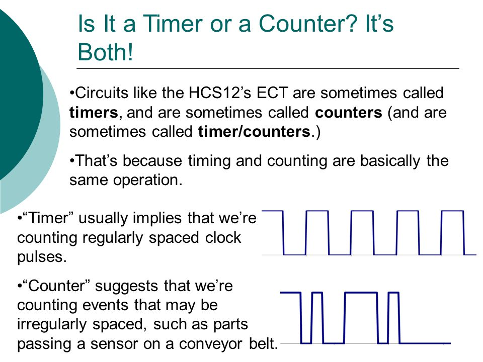 Circuits like the HCS12's ECT are sometimes called timers, and are sometimes called counters (and are sometimes called timer/counters.) That's because timing and counting are basically the same operation.