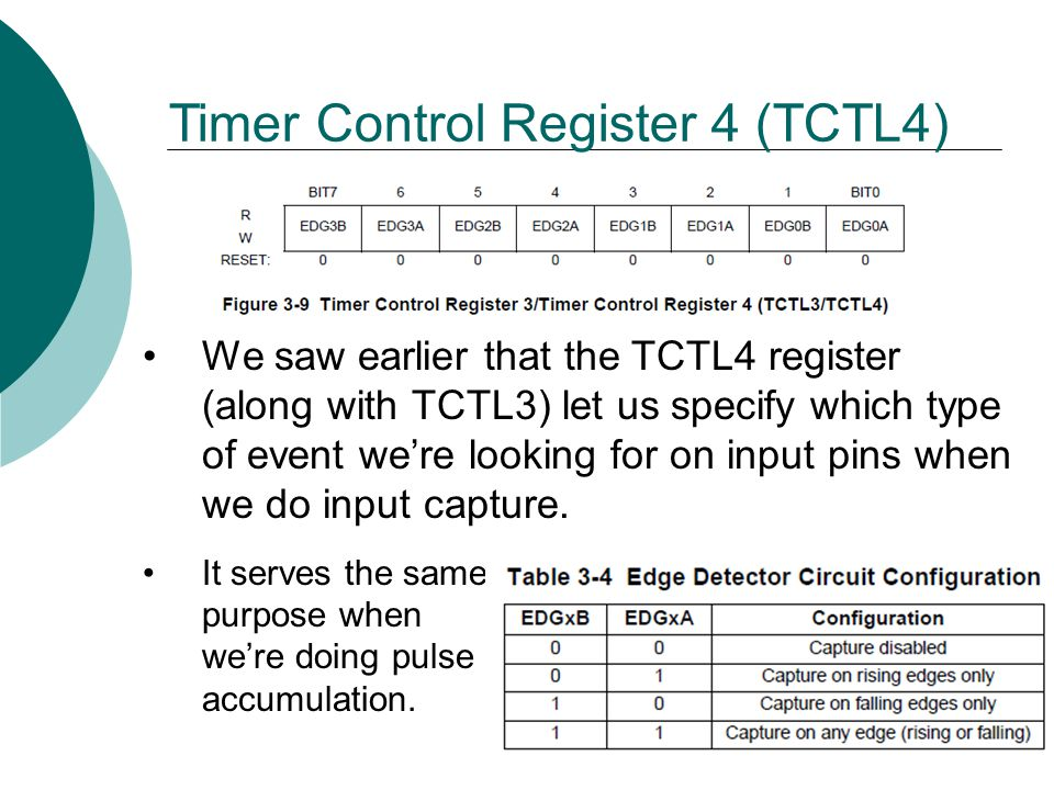 Timer Control Register 4 (TCTL4) We saw earlier that the TCTL4 register (along with TCTL3) let us specify which type of event we're looking for on input pins when we do input capture.