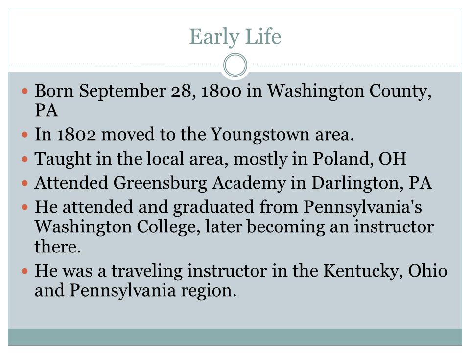 Early Life Born September 28, 1800 in Washington County, PA In 1802 moved to the Youngstown area. Taught in the local area, mostly in Poland, OH Atten