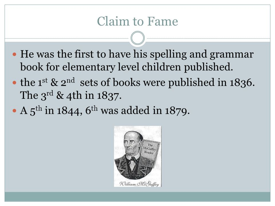 Claim to Fame He was the first to have his spelling and grammar book for elementary level children published. the 1 st & 2 nd sets of books were publi
