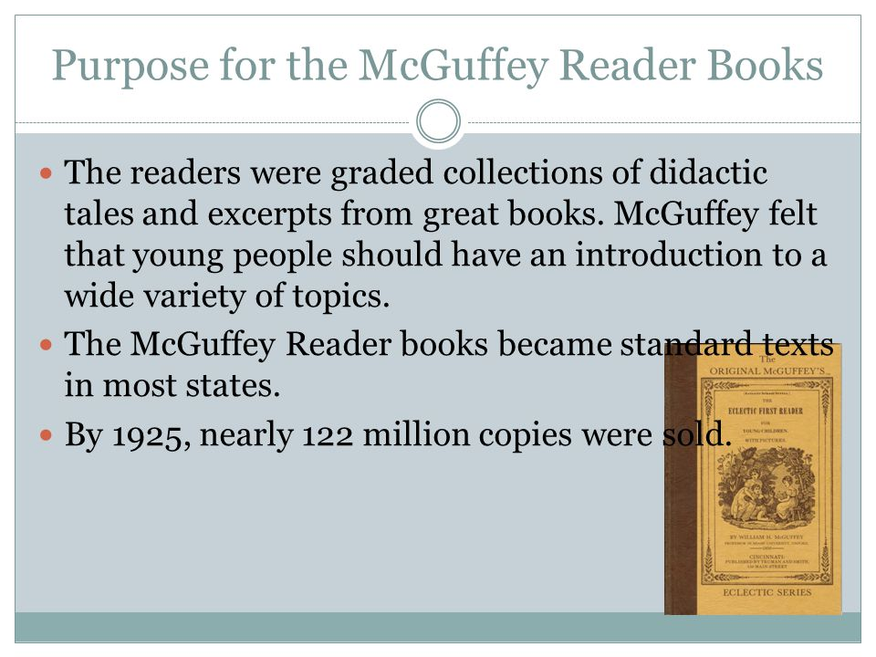 Purpose for the McGuffey Reader Books The readers were graded collections of didactic tales and excerpts from great books. McGuffey felt that young pe