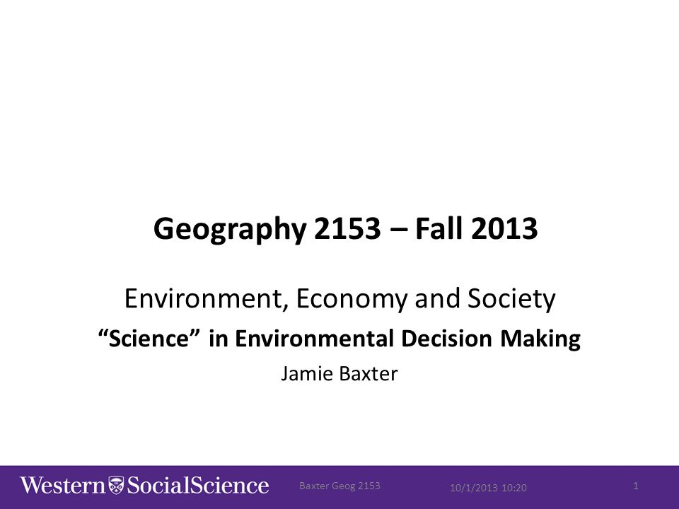 "Geography 2153 – Fall 2013 Environment, Economy and Society ""Science"" in Environmental Decision Making Jamie Baxter 10/1/2013 10:20 Baxter Geog 21531"