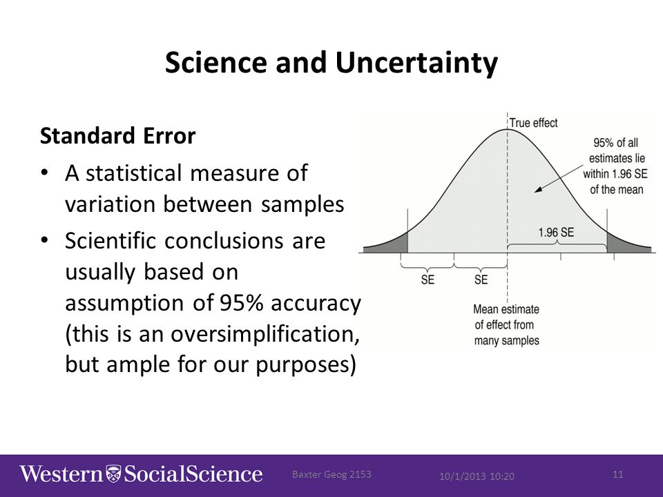 Science and Uncertainty Standard Error A statistical measure of variation between samples Scientific conclusions are usually based on assumption of 95