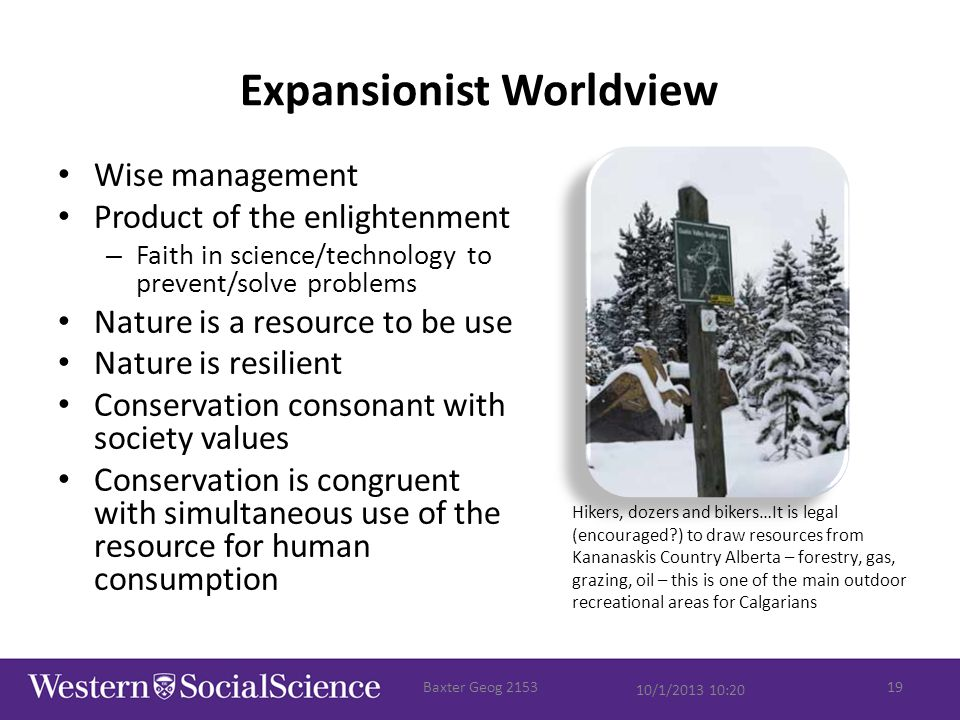 Expansionist Worldview Wise management Product of the enlightenment – Faith in science/technology to prevent/solve problems Nature is a resource to be