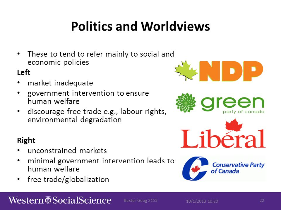 Politics and Worldviews These to tend to refer mainly to social and economic policies Left market inadequate government intervention to ensure human welfare discourage free trade e.g., labour rights, environmental degradation Right unconstrained markets minimal government intervention leads to human welfare free trade/globalization 10/1/2013 10:20 Baxter Geog 215322