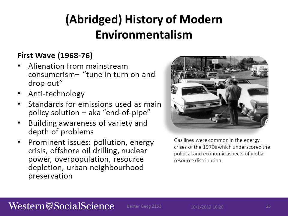 (Abridged) History of Modern Environmentalism First Wave (1968-76) Alienation from mainstream consumerism– tune in turn on and drop out Anti-technology Standards for emissions used as main policy solution – aka end-of-pipe Building awareness of variety and depth of problems Prominent issues: pollution, energy crisis, offshore oil drilling, nuclear power, overpopulation, resource depletion, urban neighbourhood preservation 10/1/2013 10:20 Baxter Geog 215326 Gas lines were common in the energy crises of the 1970s which underscored the political and economic aspects of global resource distribution