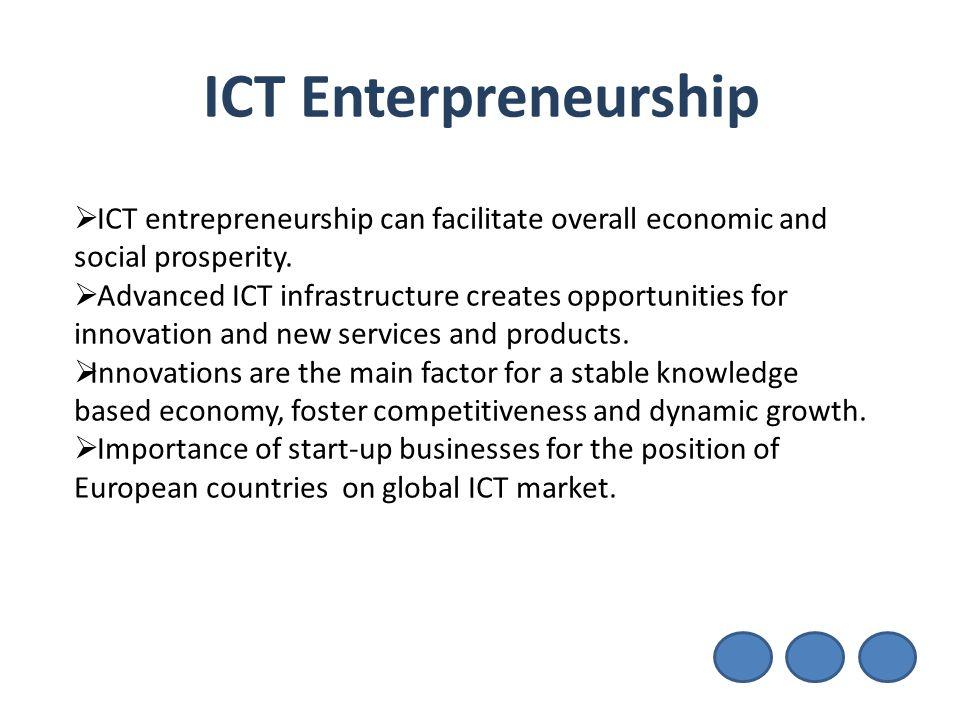 ICT Enterpreneurship  ICT entrepreneurship can facilitate overall economic and social prosperity.  Advanced ICT infrastructure creates opportunities