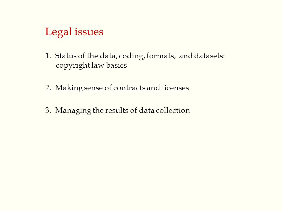 Legal issues 1. Status of the data, coding, formats, and datasets: copyright law basics 2.