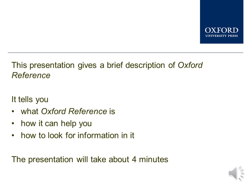This presentation gives a brief description of Oxford Reference It tells you what Oxford Reference is how it can help you how to look for information in it The presentation will take about 4 minutes