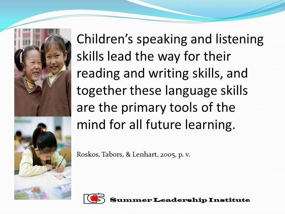 Children's speaking and listening skills lead the way for their reading and writing skills, and together these language skills are the primary tools of the mind for all future learning.