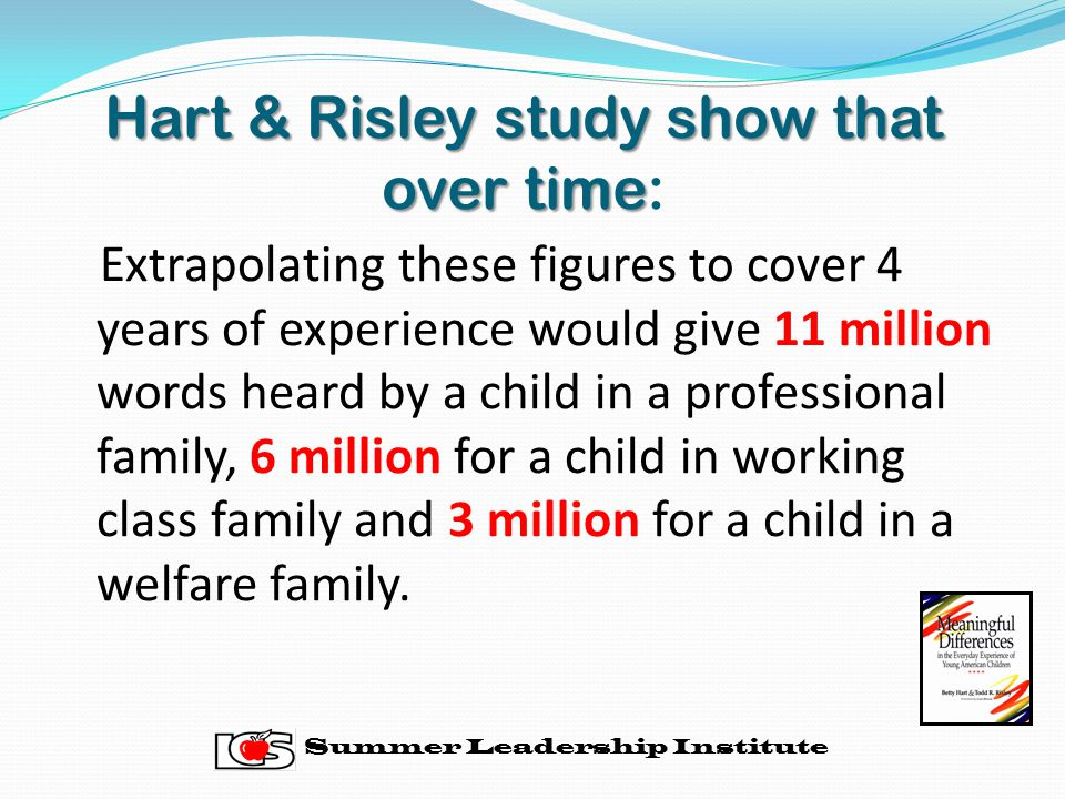 Hart & Risley study show that over time Hart & Risley study show that over time: Extrapolating these figures to cover 4 years of experience would give 11 million words heard by a child in a professional family, 6 million for a child in working class family and 3 million for a child in a welfare family.