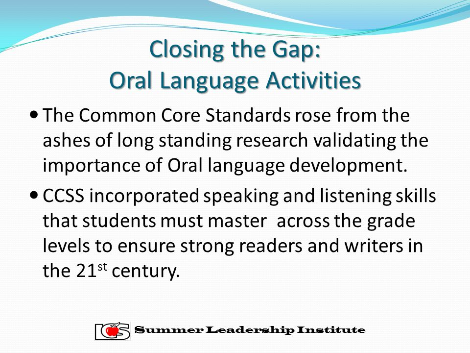 Closing the Gap: Oral Language Activities The Common Core Standards rose from the ashes of long standing research validating the importance of Oral language development.