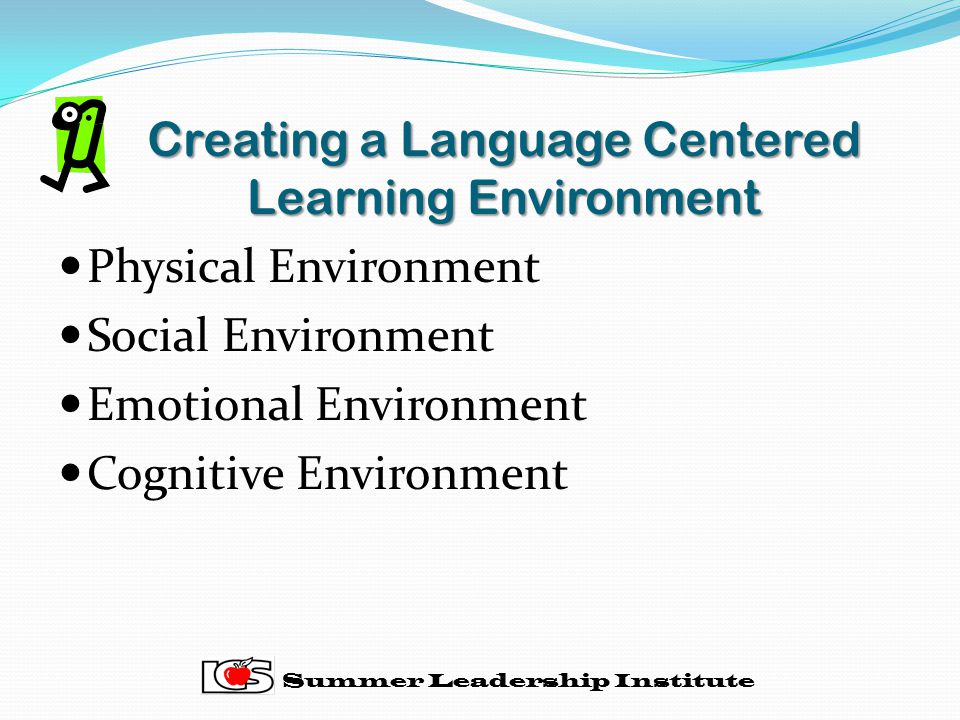 Creating a Language Centered Learning Environment Physical Environment Social Environment Emotional Environment Cognitive Environment Summer Leadership Institute