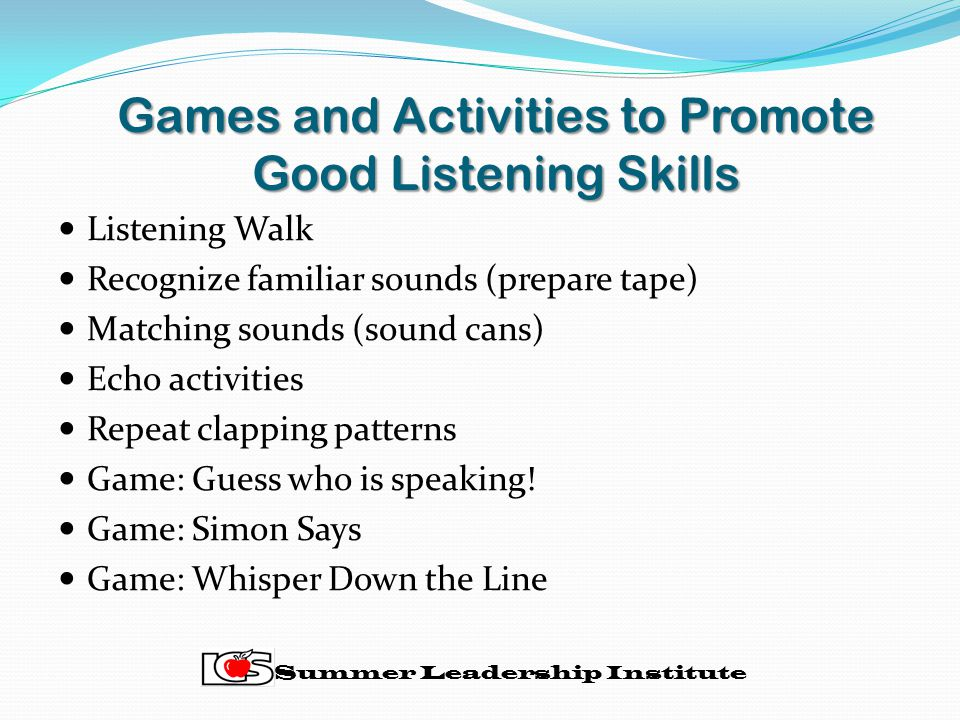 Games and Activities to Promote Good Listening Skills Listening Walk Recognize familiar sounds (prepare tape) Matching sounds (sound cans) Echo activities Repeat clapping patterns Game: Guess who is speaking.