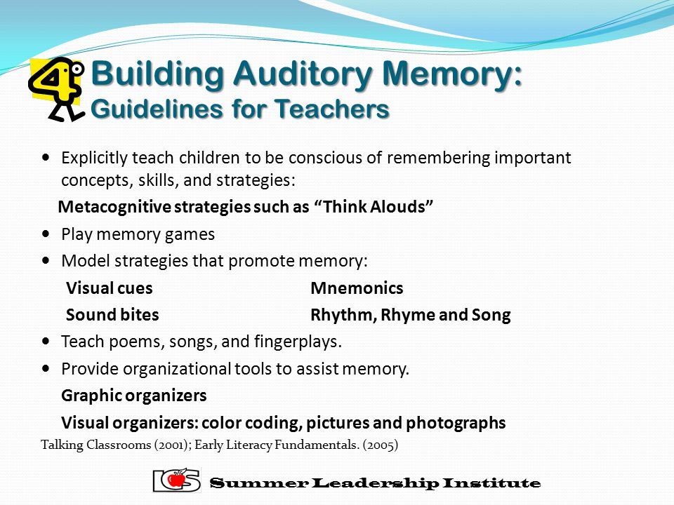Building Auditory Memory: Guidelines for Teachers Explicitly teach children to be conscious of remembering important concepts, skills, and strategies: Metacognitive strategies such as Think Alouds Play memory games Model strategies that promote memory: Visual cuesMnemonics Sound bites Rhythm, Rhyme and Song Teach poems, songs, and fingerplays.