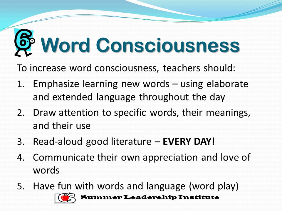 Word Consciousness To increase word consciousness, teachers should: 1.