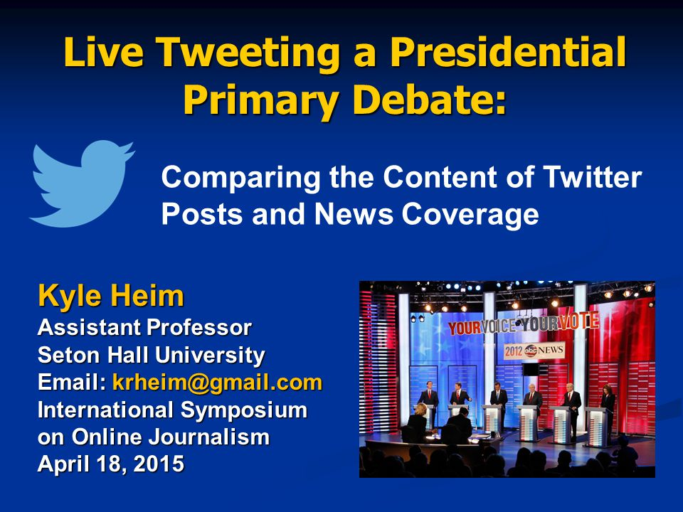 Live Tweeting a Presidential Primary Debate: Kyle Heim Assistant Professor Seton Hall University Email: krheim@gmail.com International Symposium on Online Journalism April 18, 2015 Comparing the Content of Twitter Posts and News Coverage