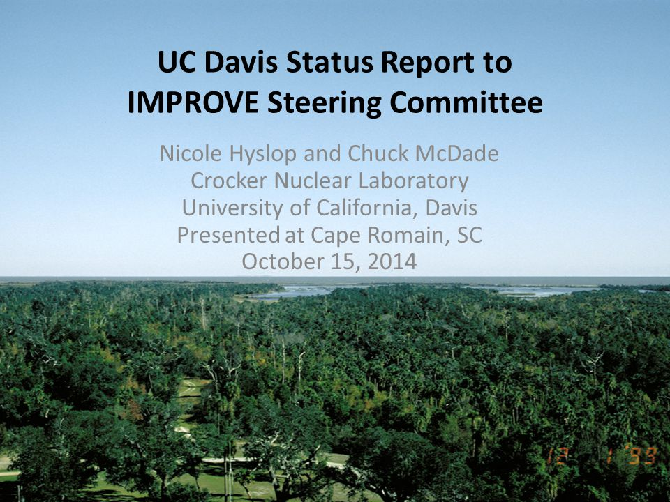 UC Davis Status Report to IMPROVE Steering Committee Nicole Hyslop and Chuck McDade Crocker Nuclear Laboratory University of California, Davis Presented at Cape Romain, SC October 15, 2014