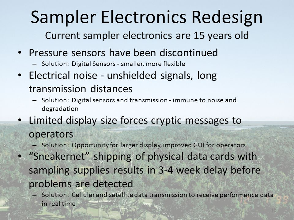 Sampler Electronics Redesign Current sampler electronics are 15 years old Pressure sensors have been discontinued – Solution: Digital Sensors - smaller, more flexible Electrical noise - unshielded signals, long transmission distances – Solution: Digital sensors and transmission - immune to noise and degradation Limited display size forces cryptic messages to operators – Solution: Opportunity for larger display, improved GUI for operators Sneakernet shipping of physical data cards with sampling supplies results in 3-4 week delay before problems are detected – Solution: Cellular and satellite data transmission to receive performance data in real time 15