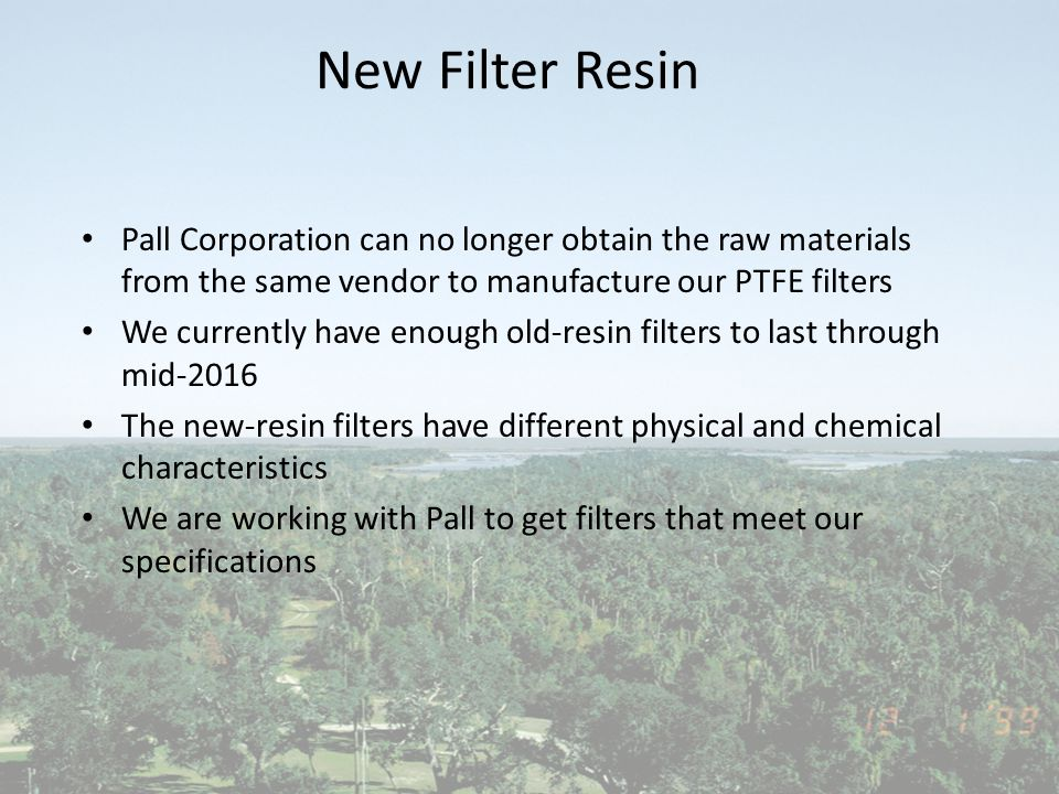 New Filter Resin Pall Corporation can no longer obtain the raw materials from the same vendor to manufacture our PTFE filters We currently have enough old-resin filters to last through mid-2016 The new-resin filters have different physical and chemical characteristics We are working with Pall to get filters that meet our specifications
