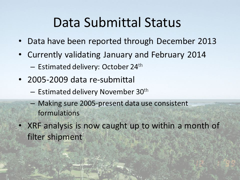 Data Submittal Status Data have been reported through December 2013 Currently validating January and February 2014 – Estimated delivery: October 24 th 2005-2009 data re-submittal – Estimated delivery November 30 th – Making sure 2005-present data use consistent formulations XRF analysis is now caught up to within a month of filter shipment