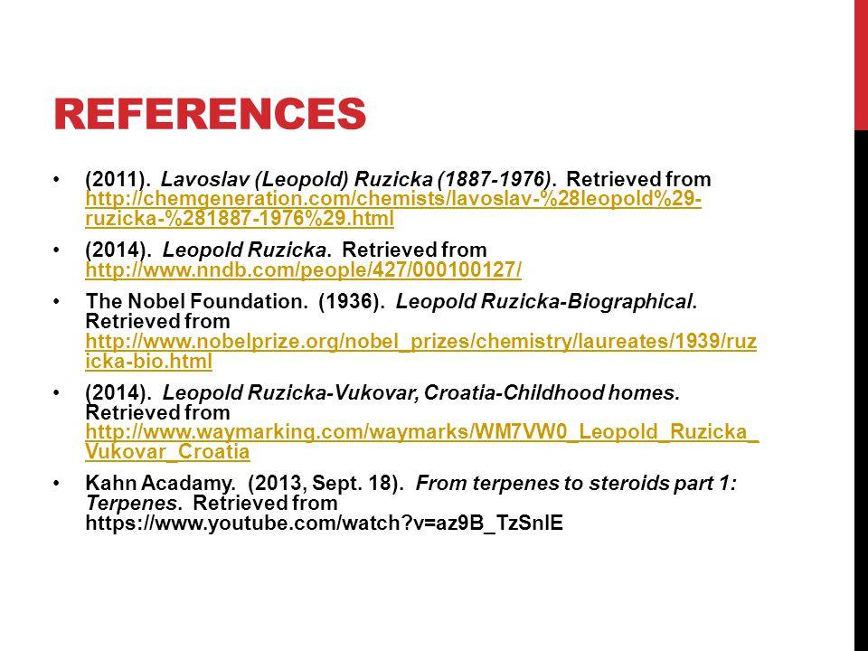 REFERENCES (2011). Lavoslav (Leopold) Ruzicka (1887-1976). Retrieved from http://chemgeneration.com/chemists/lavoslav-%28leopold%29- ruzicka-%281887-1