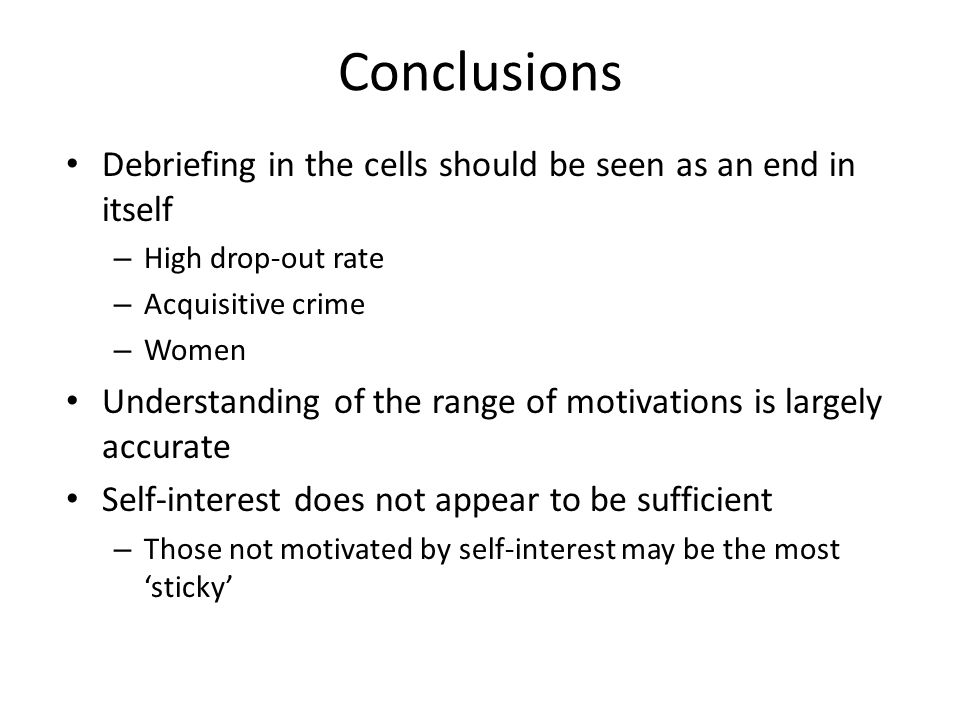 Conclusions Debriefing in the cells should be seen as an end in itself – High drop-out rate – Acquisitive crime – Women Understanding of the range of motivations is largely accurate Self-interest does not appear to be sufficient – Those not motivated by self-interest may be the most 'sticky'