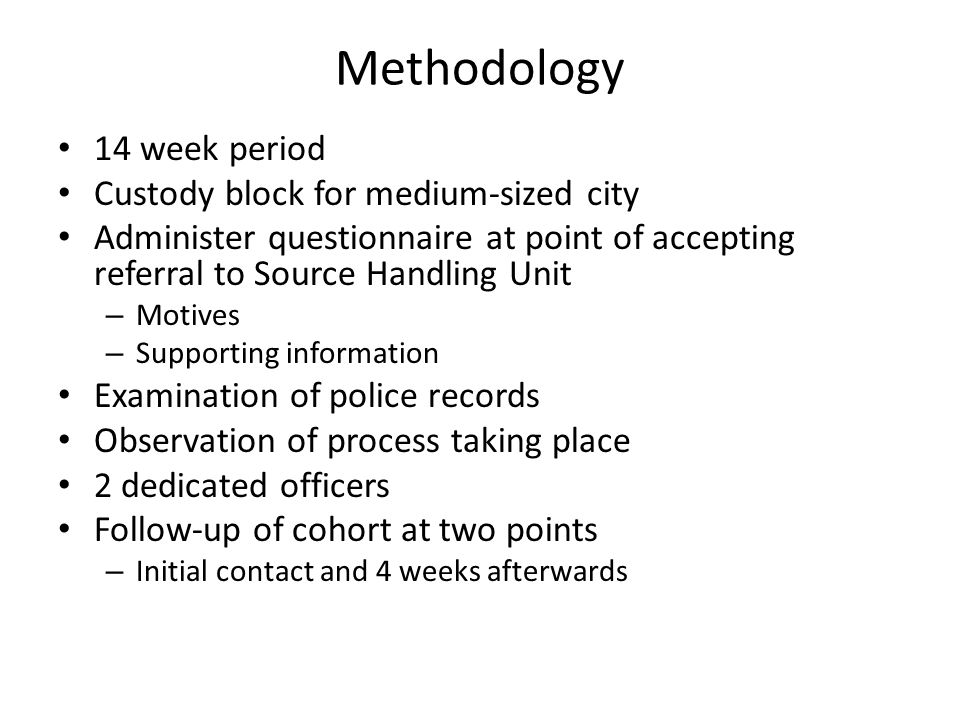 Methodology 14 week period Custody block for medium-sized city Administer questionnaire at point of accepting referral to Source Handling Unit – Motives – Supporting information Examination of police records Observation of process taking place 2 dedicated officers Follow-up of cohort at two points – Initial contact and 4 weeks afterwards