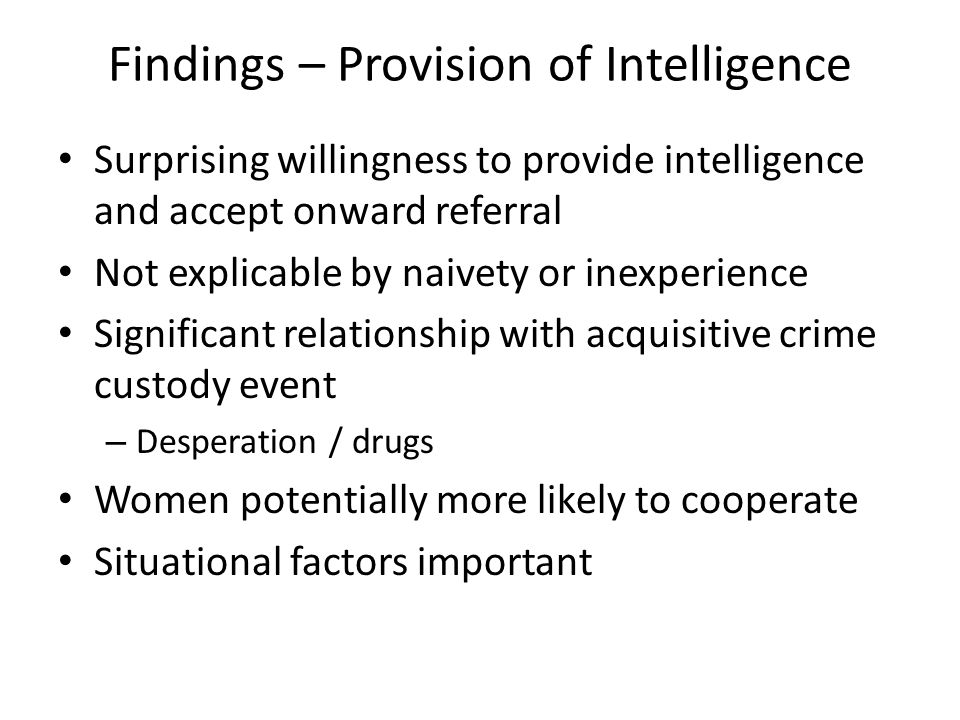 Findings – Provision of Intelligence Surprising willingness to provide intelligence and accept onward referral Not explicable by naivety or inexperience Significant relationship with acquisitive crime custody event – Desperation / drugs Women potentially more likely to cooperate Situational factors important