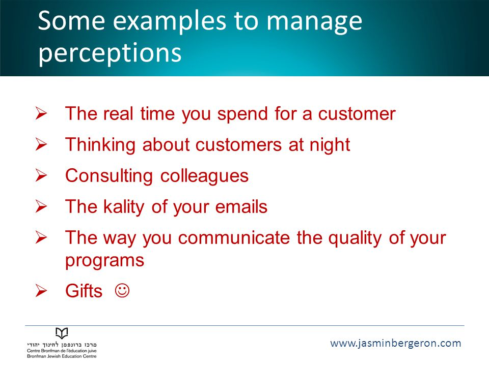 www.jasminbergeron.com Some examples to manage perceptions  The real time you spend for a customer  Thinking about customers at night  Consulting colleagues  The kality of your emails  The way you communicate the quality of your programs  Gifts