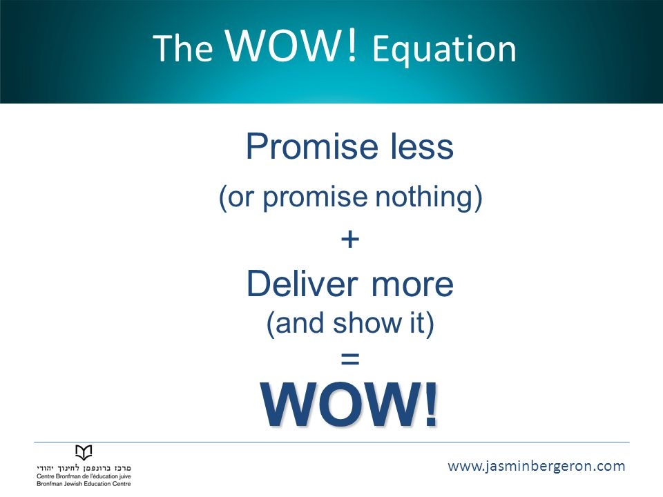 www.jasminbergeron.com The WOW! Equation Promise less (or promise nothing) + Deliver more (and show it) =WOW!