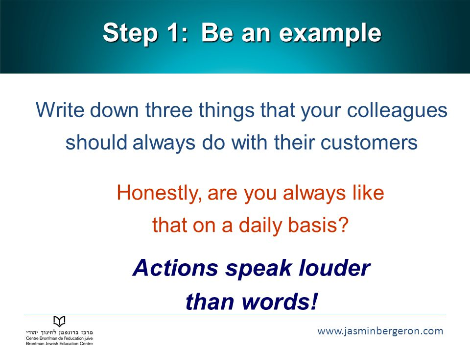 www.jasminbergeron.com Step 1: Write down three things that your colleagues should always do with their customers Actions speak louder than words.