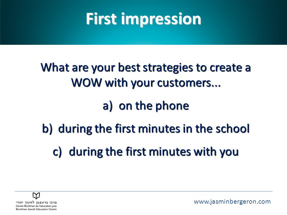 www.jasminbergeron.com First impression What are your best strategies to create a WOW with your customers...